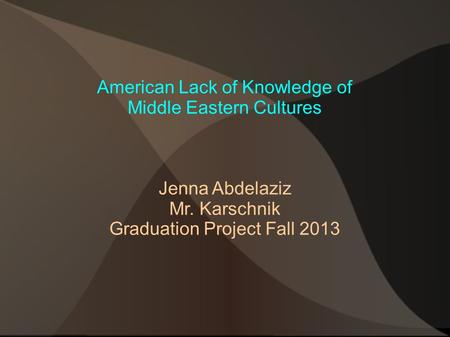 American Lack of Knowledge of Middle Eastern Cultures Jenna Abdelaziz Mr. Karschnik Graduation Project Fall 2013.