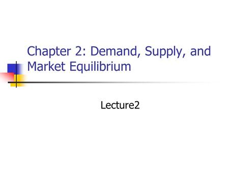 Chapter 2: Demand, Supply, and Market Equilibrium Lecture2.