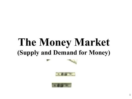 The Money Market (Supply and Demand for Money) 1.