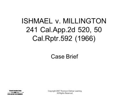 Copyright 2007 Thomson Delmar Learning. All Rights Reserved. ISHMAEL v. MILLINGTON 241 Cal.App.2d 520, 50 Cal.Rptr.592 (1966) Case Brief.