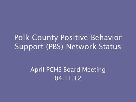 Polk County Positive Behavior Support (PBS) Network Status April PCHS Board Meeting 04.11.12.