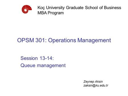 OPSM 301: Operations Management Session 13-14: Queue management Koç University Graduate School of Business MBA Program Zeynep Aksin