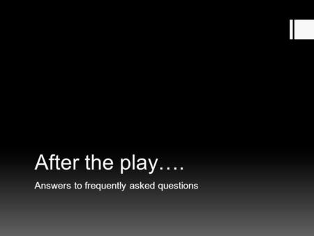 After the play…. Answers to frequently asked questions.