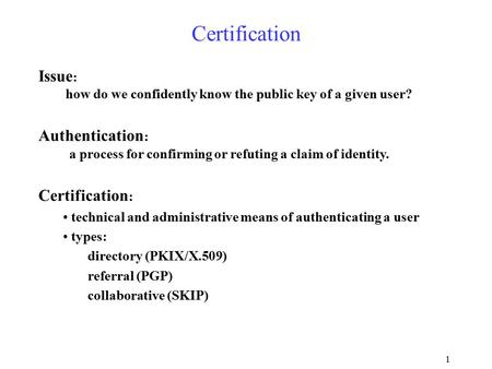 1 Certification Issue : how do we confidently know the public key of a given user? Authentication : a process for confirming or refuting a claim of identity.