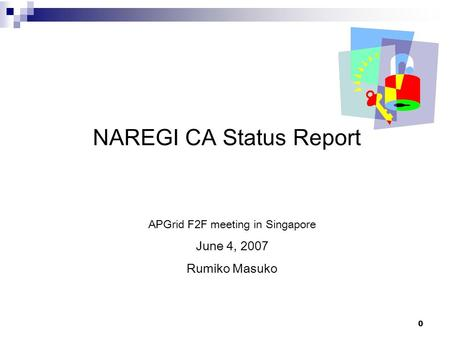 0 NAREGI CA Status Report APGrid F2F meeting in Singapore June 4, 2007 Rumiko Masuko.