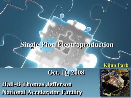 Single Pion Electroproduction Kijun Park Oct. 16, 2008 Hall-B Thomas Jefferson National Accelerator Facility.