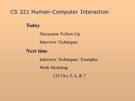 Today Discussion Follow-Up Interview Techniques Next time Interview Techniques: Examples Work Modeling CD Ch.s 5, 6, & 7 CS 321 Human-Computer Interaction.