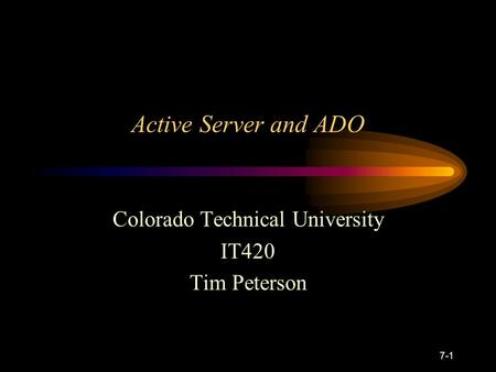 7-1 Active Server and ADO Colorado Technical University IT420 Tim Peterson.