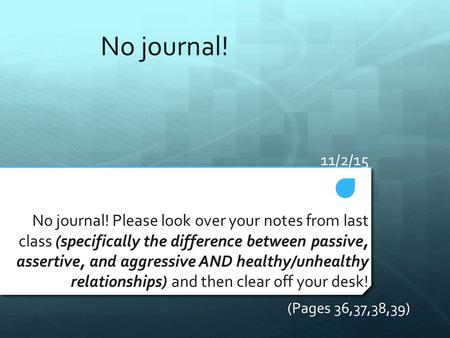 11/2/15 No journal! Please look over your notes from last class (specifically the difference between passive, assertive, and aggressive AND healthy/unhealthy.