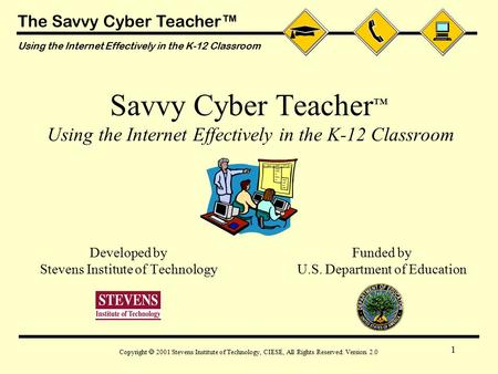 The Savvy Cyber Teacher™ Using the Internet Effectively in the K-12 Classroom Copyright  2001 Stevens Institute of Technology, CIESE, All Rights Reserved.