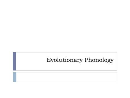 Evolutionary Phonology. Why?  Many universals and universal tendencies: phonetics, stress, syllable structure  Can't be explained through rules alone.