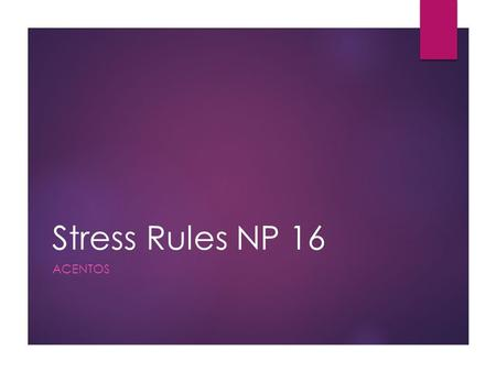 Stress Rules NP 16 ACENTOS. What is stress?  Stress is the loudest part (or syllable) of a word.  A syllable is a sound.  Say your name. If it has.