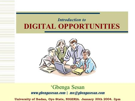 Introduction to DIGITAL OPPORTUNITIES 'Gbenga Sesan  | University of Ibadan, Oyo State, NIGERIA. January 30th 2004.