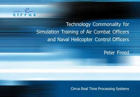 Technology Commonality for Cirrus Real Time Processing Systems Simulation Training of Air Combat Officers Peter Freed and Naval Helicopter Control Officers.