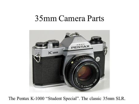 "35mm Camera Parts The Pentax K-1000 ""Student Special"". The classic 35mm SLR."
