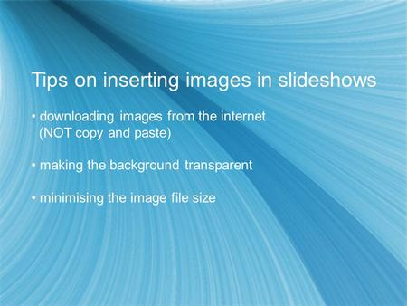 Tips on inserting images in slideshows downloading images from the internet (NOT copy and paste) making the background transparent minimising the image.