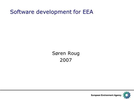 Software development for EEA Søren Roug 2007. Version control We use SVN The authentication is based on the Eionet CIRCA account, so you need to self-register.