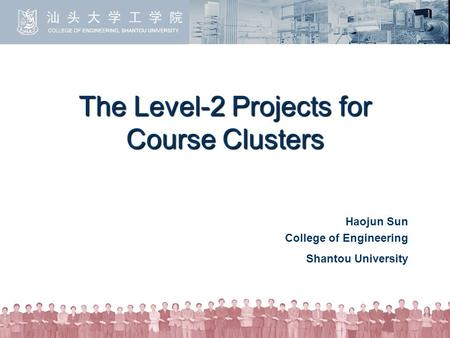 The Level-2 Projects for Course Clusters Haojun Sun College of Engineering Shantou University.