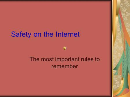 Safety on the Internet The most important rules to remember.