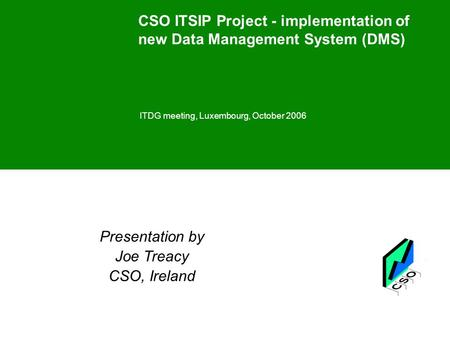 CSO ITSIP Project - implementation of new Data Management System (DMS) ITDG meeting, Luxembourg, October 2006 Presentation by Joe Treacy CSO, Ireland.
