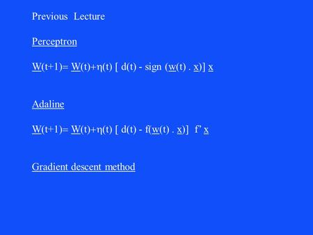 Previous Lecture Perceptron W  t+1  W  t  t  d(t) - sign (w(t)  x)] x Adaline W  t+1  W  t  t  d(t) - f(w(t)  x)] f' x Gradient.