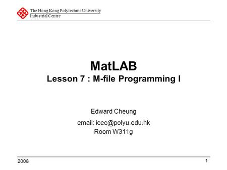 The Hong Kong Polytechnic University Industrial Centre 1 MatLAB Lesson 7 : M-file Programming I Edward Cheung   Room W311g 2008.