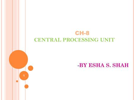 CH-8 CENTRAL PROCESSING UNIT -BY ESHA S. SHAH 1.  CENTRAL PROCESSING UNIT Introduction General Register Organization Stack Organization Instruction Formats.