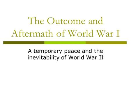 The Outcome and Aftermath of World War I A temporary peace and the inevitability of World War II.