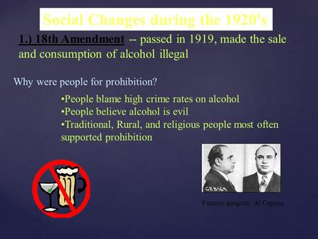 Social Changes during the 1920's 1.) 18th Amendment -- passed in 1919, made the sale and consumption of alcohol illegal Why were people for prohibition?