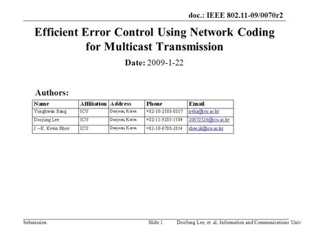 Doc.: IEEE 802.11-09/0070r2 SubmissionSlide 1 Efficient Error Control Using Network Coding for Multicast Transmission Date: 2009-1-22 Authors: DooJung.