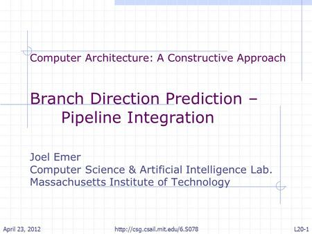 Computer Architecture: A Constructive Approach Branch Direction Prediction – Pipeline Integration Joel Emer Computer Science & Artificial Intelligence.