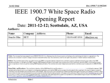 Doc.:1900.7-11/0023r0 SubmissionSlide 1 24/02/2016 Slide 1 IEEE 1900.7 White Space Radio Opening Report Notice: This document has been prepared to assist.