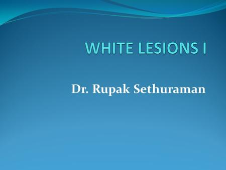 Dr. Rupak Sethuraman. SPECIFIC LEARNING OBJECTIVES To learn the common white lesions of the oral mucosa. To learn the etiopathogenesis, clinical features,