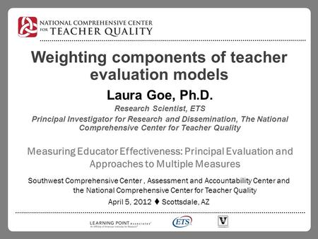 Weighting components of teacher evaluation models Laura Goe, Ph.D. Research Scientist, ETS Principal Investigator for Research and Dissemination, The National.