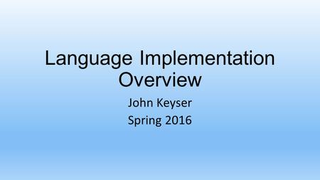 Language Implementation Overview John Keyser Spring 2016.