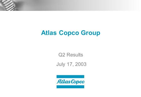 Atlas Copco Group Q2 Results July 17, 2003. 2 Contents  Q2 Business Highlights  Market Development  Business Areas  Financials  Outlook.