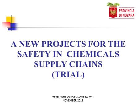 TRIAL WORKSHOP - NOVARA 6TH NOVEMBER 2013 A NEW PROJECTS FOR THE SAFETY IN CHEMICALS SUPPLY CHAINS (TRIAL)