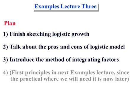 Examples Lecture Three Plan 1)Finish sketching logistic growth 2)Talk about the pros and cons of logistic model 3)Introduce the method of integrating factors.