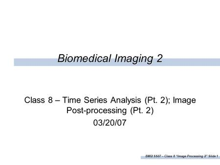 "BMI2 SS07 – Class 8 ""Image Processing 2"" Slide 1 Biomedical Imaging 2 Class 8 – Time Series Analysis (Pt. 2); Image Post-processing (Pt. 2) 03/20/07."