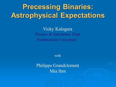 Precessing Binaries: Astrophysical Expectations Vicky Kalogera Physics & Astronomy Dept Northwestern University with Philippe Grandclement Mia Ihm.