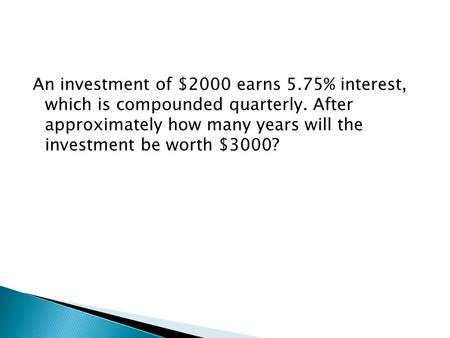 An investment of $2000 earns 5.75% interest, which is compounded quarterly. After approximately how many years will the investment be worth $3000?