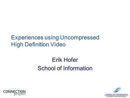 SCHOOL OF INFORMATION UNIVERSITY OF MICHIGAN Experiences using Uncompressed High Definition Video Erik Hofer School of Information.