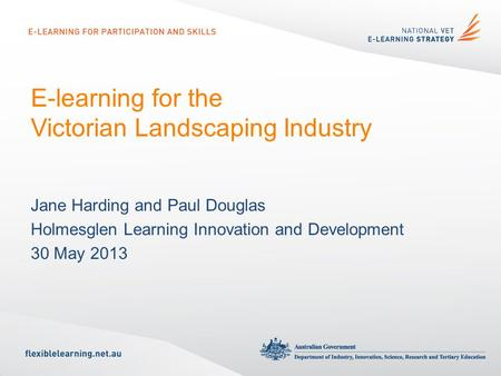 E-learning for the Victorian Landscaping Industry Jane Harding and Paul Douglas Holmesglen Learning Innovation and Development 30 May 2013.