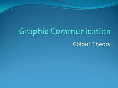 Colour Theory. Graphic Communication Why it is important to consider the colours which we use in our graphics? Because the meaning of colour impacts on.