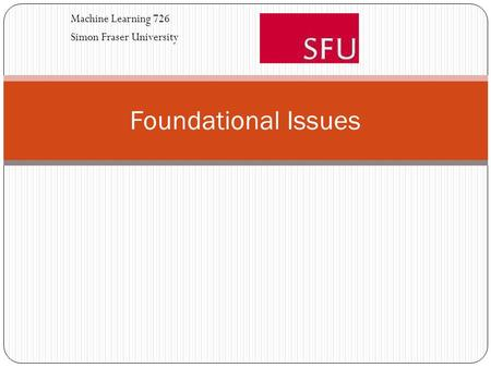 Foundational Issues Machine Learning 726 Simon Fraser University.