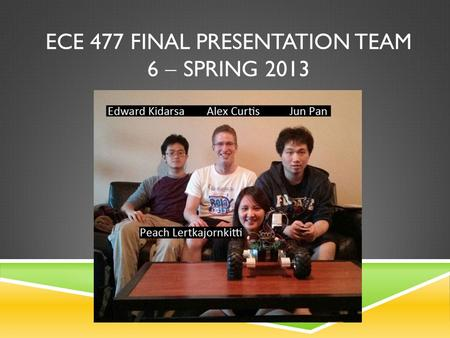 ECE 477 FINAL PRESENTATION TEAM 6  SPRING 2013. OUTLINE  Project overview  Block diagram  Design challenges  Individual contributions  Project demonstration.