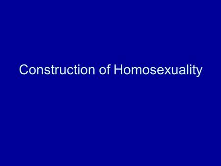 "Construction of Homosexuality. Why ""Construction""? A.homosexual acts are a constant in history, but not their social significance B. a given society may."