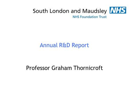 Annual R&D Report Professor Graham Thornicroft. Achievements and Highlights 1 Specialist NIHR Biomedical Research Centre Technology Platform funding 6.