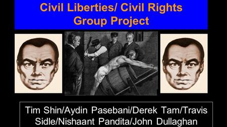 Civil Liberties/ Civil Rights Group Project Tim Shin/Aydin Pasebani/Derek Tam/Travis Sidle/Nishaant Pandita/John Dullaghan.