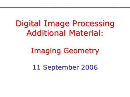 Digital Image Processing Additional Material : Imaging Geometry 11 September 2006 Digital Image Processing Additional Material : Imaging Geometry 11 September.